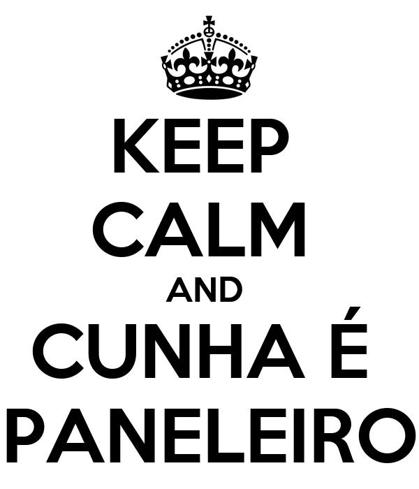 KEEP  CALM  AND  CUNHA É  PANELEIRO