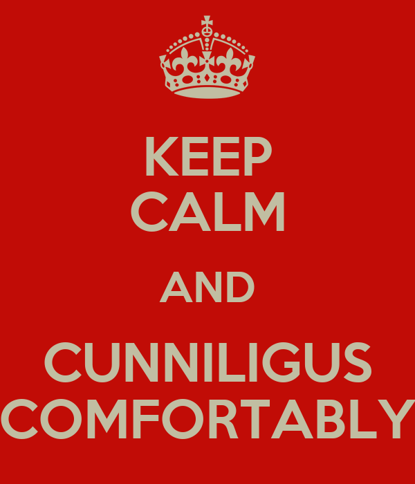 KEEP CALM AND CUNNILIGUS COMFORTABLY