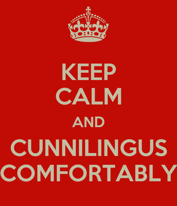 KEEP CALM AND CUNNILINGUS COMFORTABLY