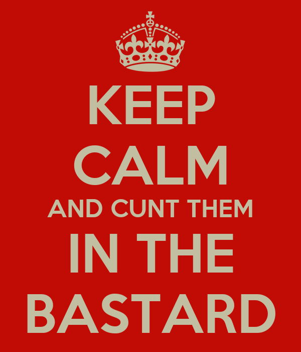 KEEP CALM AND CUNT THEM IN THE BASTARD