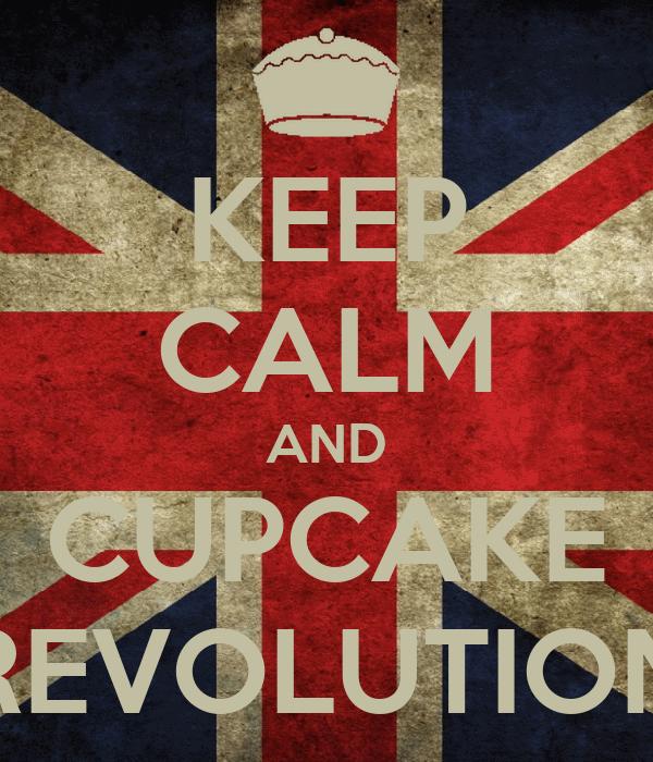 KEEP CALM AND CUPCAKE REVOLUTION