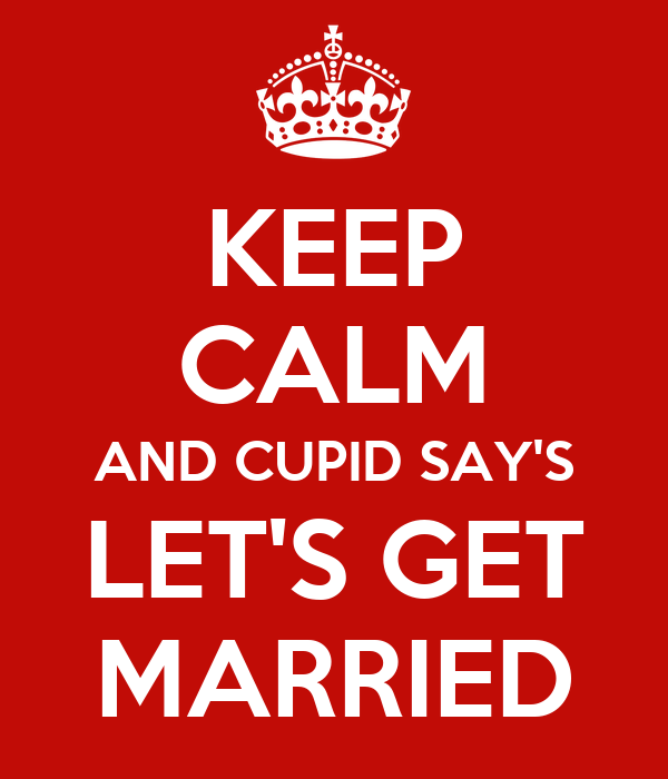 KEEP CALM AND CUPID SAY'S LET'S GET MARRIED
