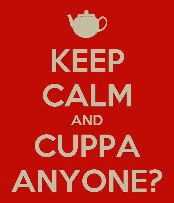 KEEP CALM AND CUPPA ANYONE?