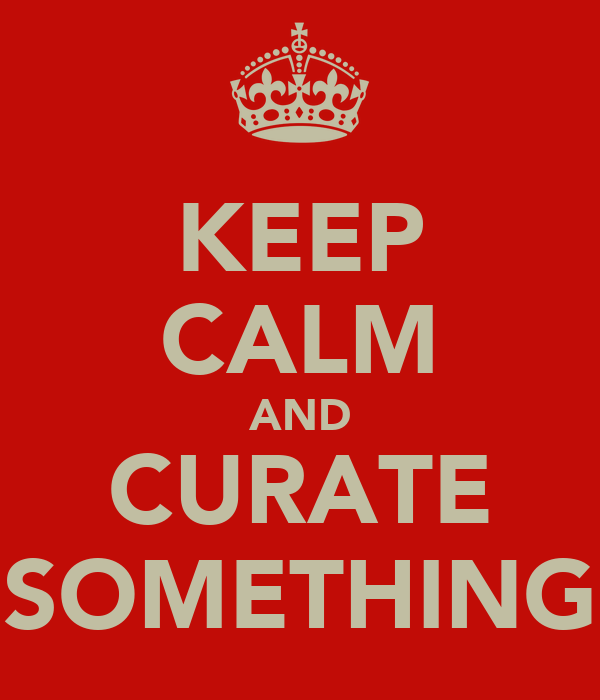 KEEP CALM AND CURATE SOMETHING