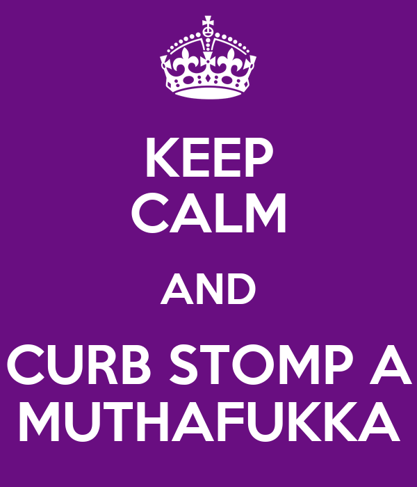 KEEP CALM AND CURB STOMP A MUTHAFUKKA