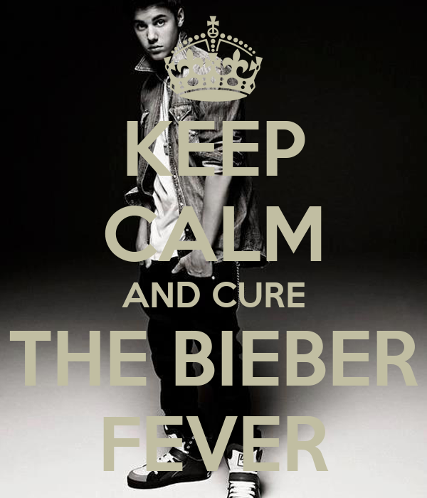 KEEP CALM AND CURE THE BIEBER FEVER