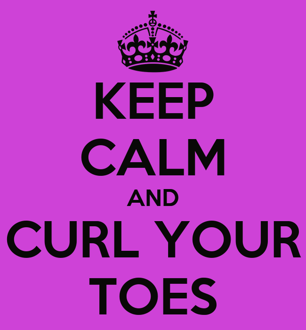 KEEP CALM AND CURL YOUR TOES
