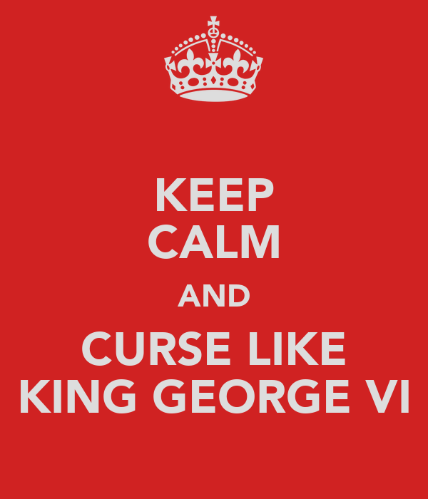 KEEP CALM AND CURSE LIKE KING GEORGE VI