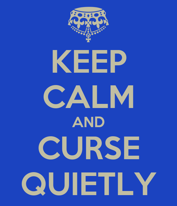 KEEP CALM AND CURSE QUIETLY