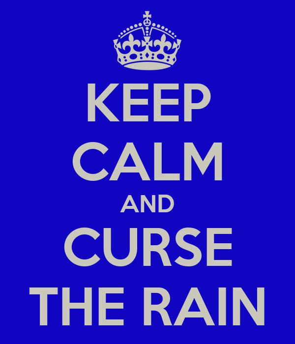 KEEP CALM AND CURSE THE RAIN