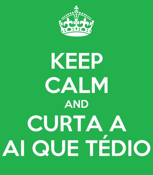 KEEP CALM AND CURTA A AI QUE TÉDIO