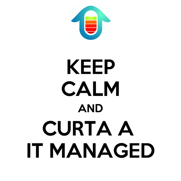 KEEP CALM AND CURTA A  IT MANAGED
