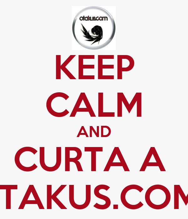 KEEP CALM AND CURTA A  OTAKUS.COM !
