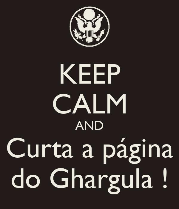 KEEP CALM AND Curta a página do Ghargula !