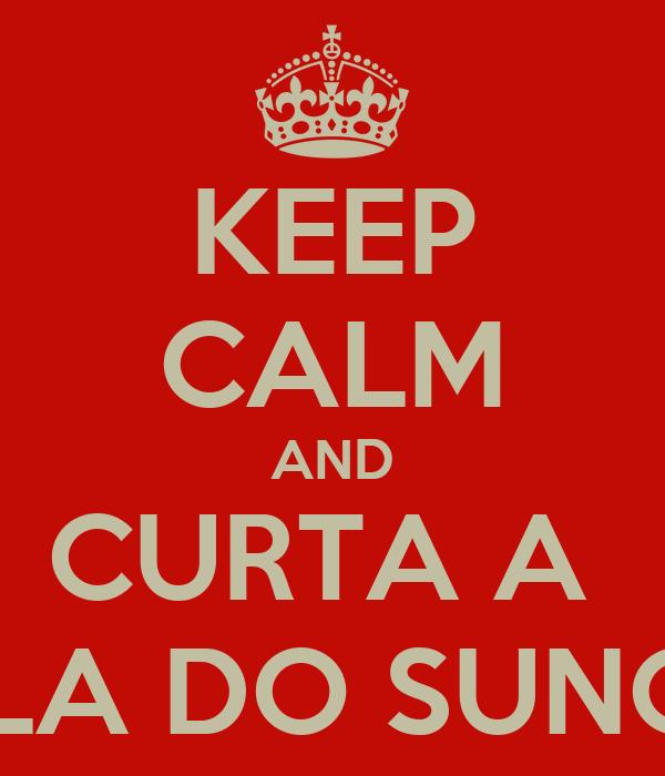 KEEP CALM AND CURTA A  VILA DO SUNGA