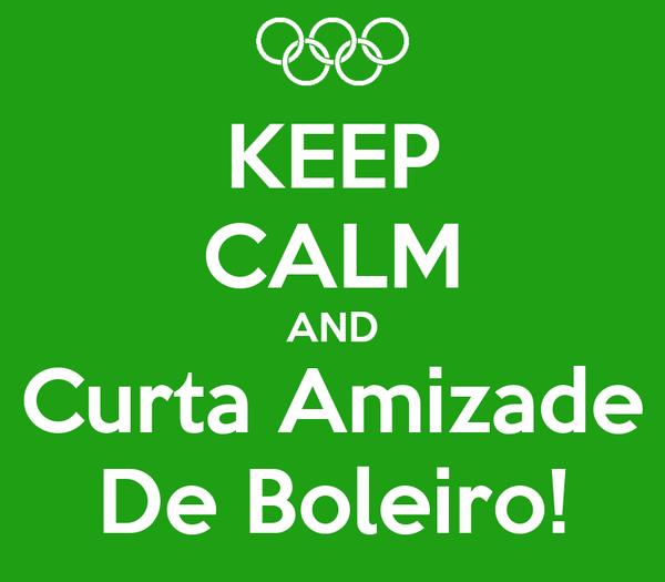 KEEP CALM AND Curta Amizade De Boleiro!