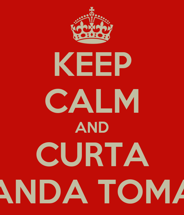 KEEP CALM AND CURTA BANDA TOMAÊ