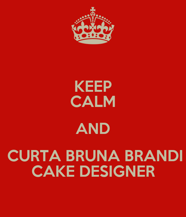 KEEP CALM AND  CURTA BRUNA BRANDI CAKE DESIGNER