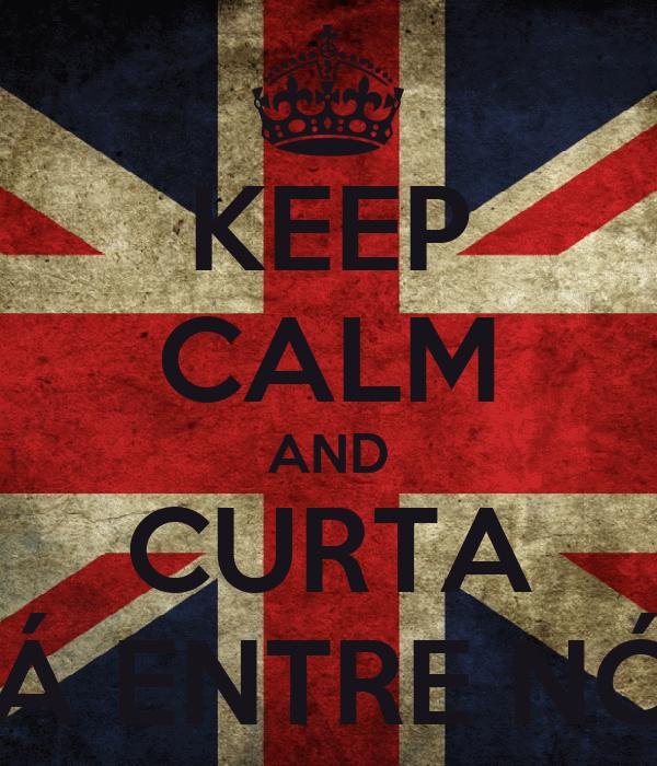 KEEP CALM AND CURTA CÁ ENTRE NÓS