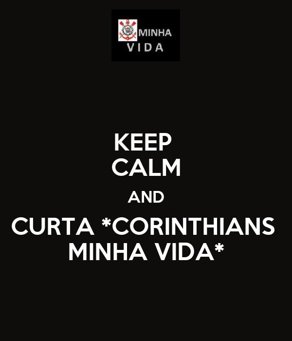 KEEP  CALM AND CURTA *CORINTHIANS  MINHA VIDA*