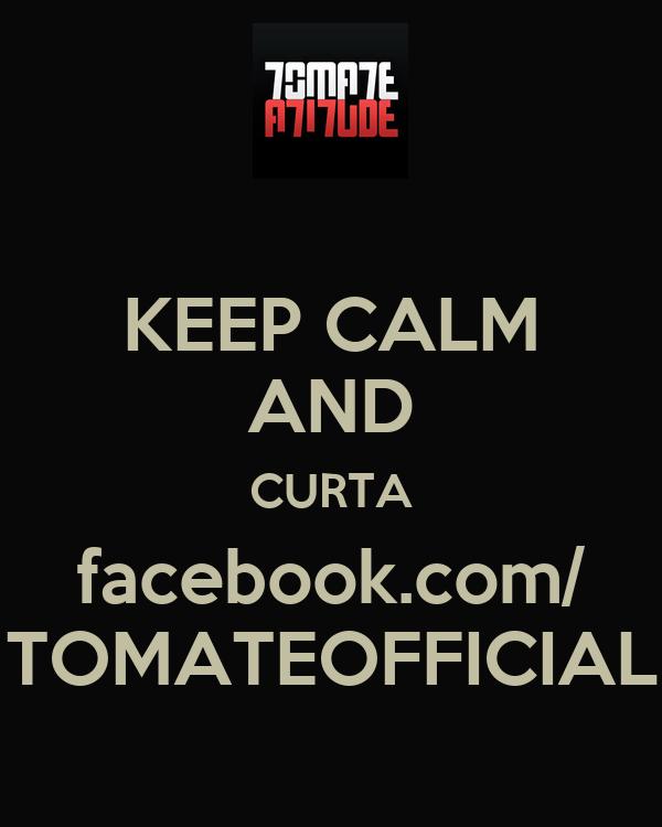 KEEP CALM AND CURTA facebook.com/ TOMATEOFFICIAL