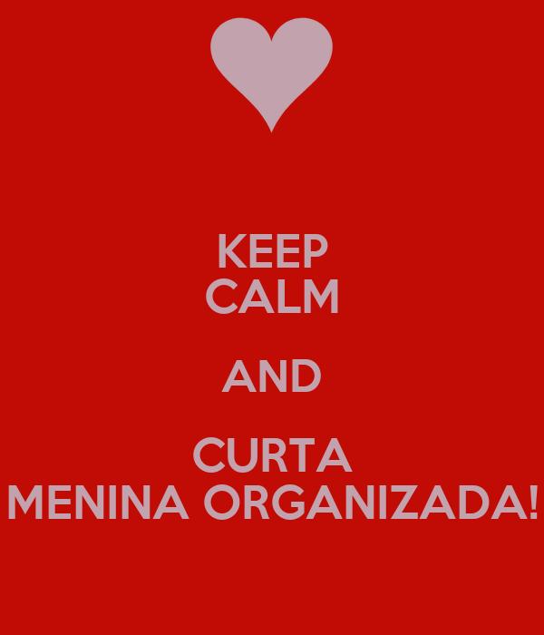 KEEP CALM AND CURTA MENINA ORGANIZADA!
