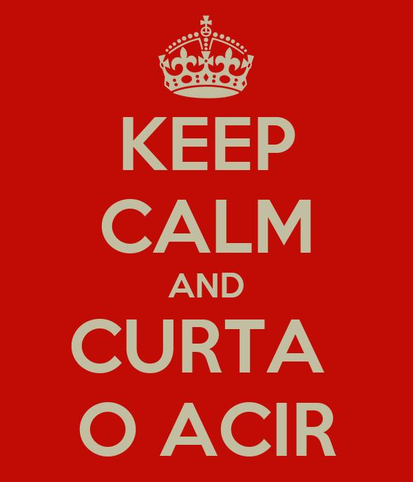 KEEP CALM AND CURTA  O ACIR