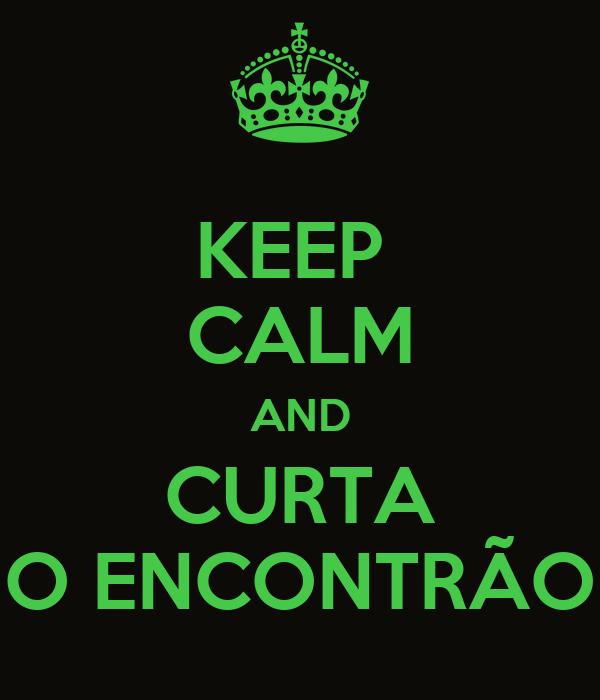 KEEP  CALM AND CURTA O ENCONTRÃO
