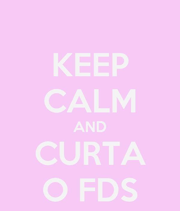 KEEP CALM AND CURTA O FDS