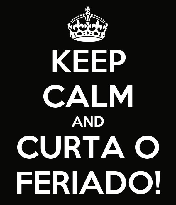 KEEP CALM AND CURTA O FERIADO!