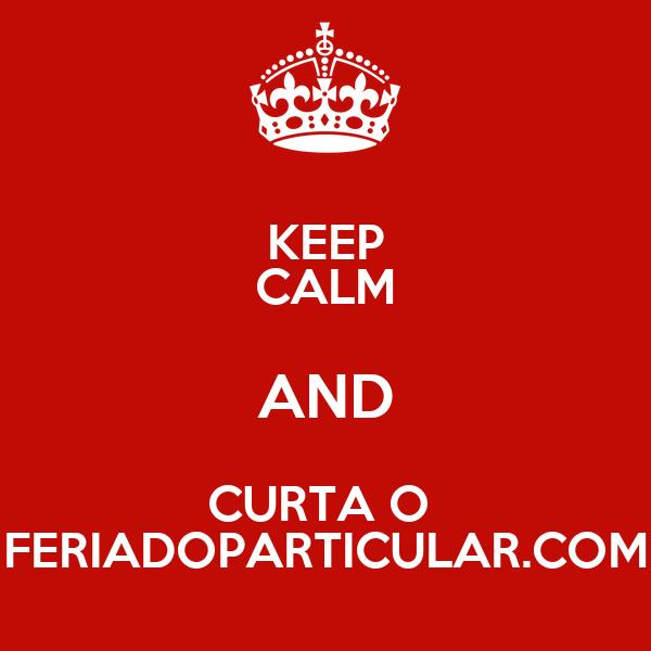 KEEP CALM AND CURTA O  FERIADOPARTICULAR.COM