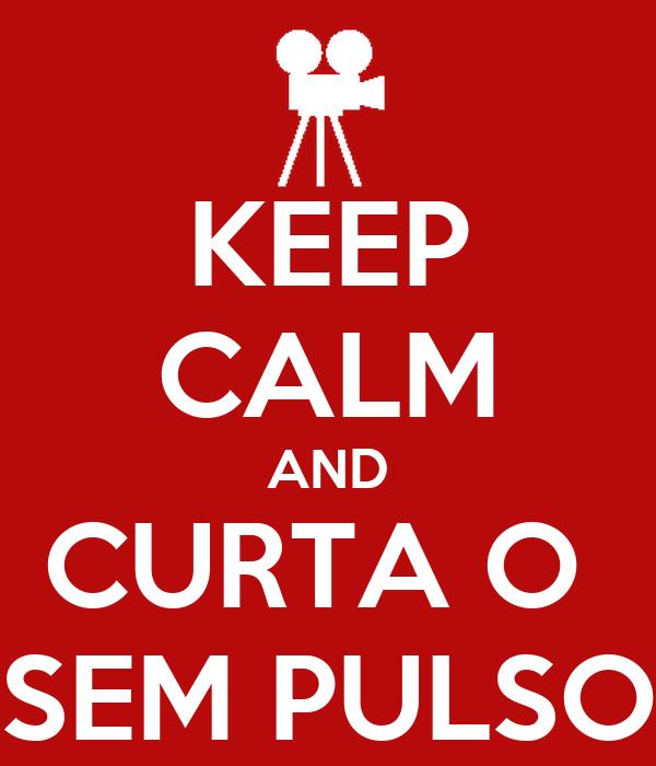 KEEP CALM AND CURTA O  SEM PULSO