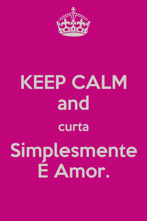 KEEP CALM and curta Simplesmente É Amor.