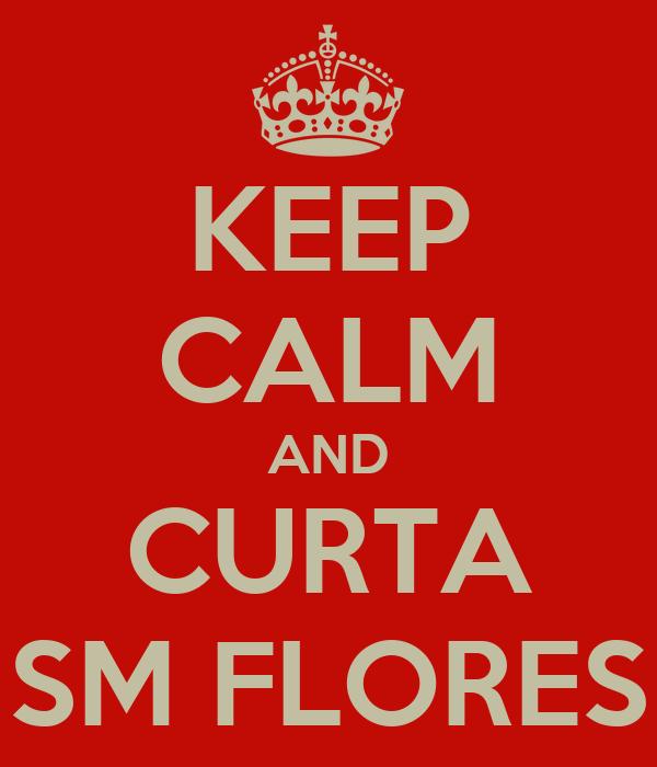 KEEP CALM AND CURTA SM FLORES