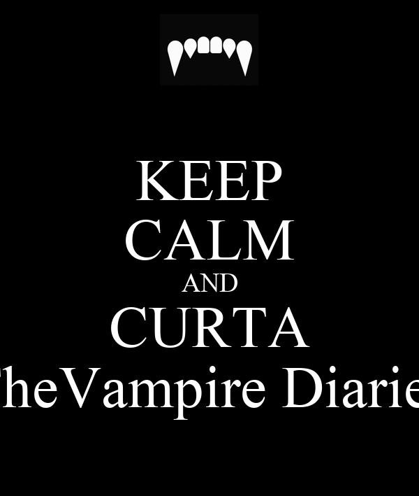 KEEP CALM AND CURTA TheVampire Diaries