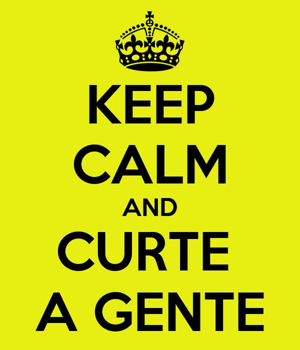 KEEP CALM AND CURTE  A GENTE