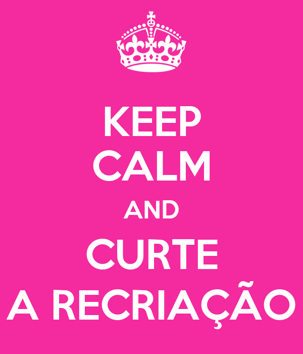 KEEP CALM AND CURTE A RECRIAÇÃO