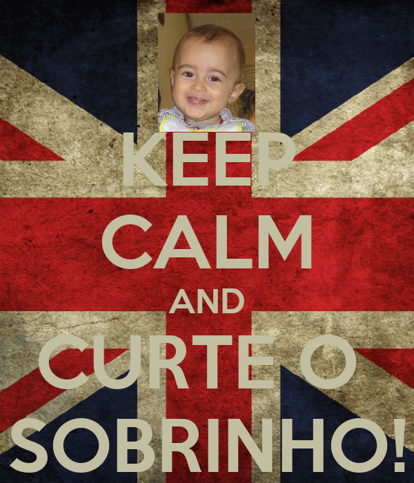 KEEP CALM AND CURTE O  SOBRINHO!