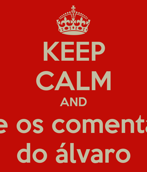 KEEP CALM AND curte os comentários do álvaro