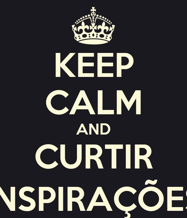 KEEP CALM AND CURTIR INSPIRAÇÕES