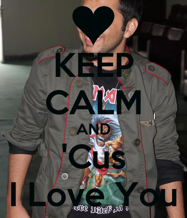 KEEP CALM AND 'Cus I Love You