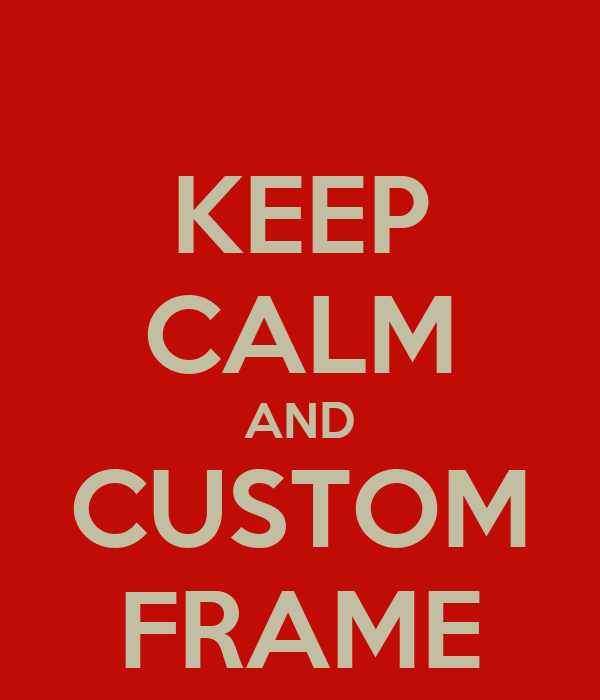 KEEP CALM AND CUSTOM FRAME