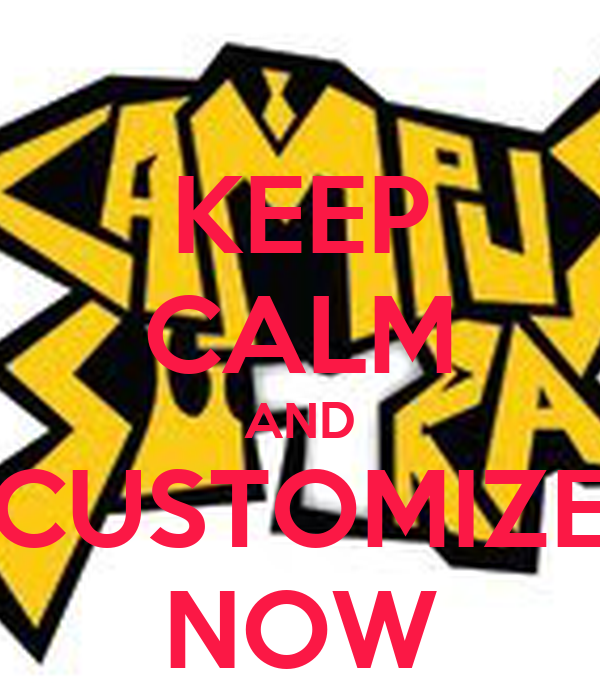 KEEP CALM AND CUSTOMIZE NOW