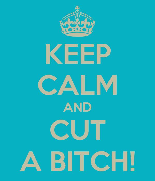 KEEP CALM AND CUT A BITCH!