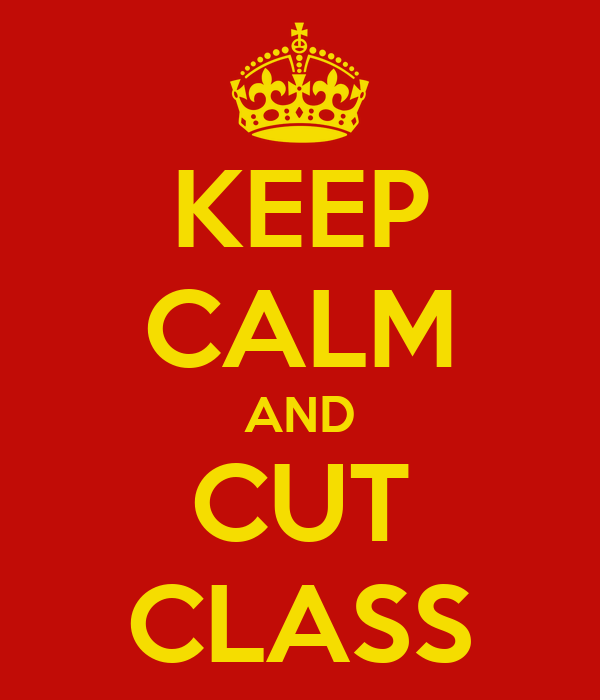 KEEP CALM AND CUT CLASS