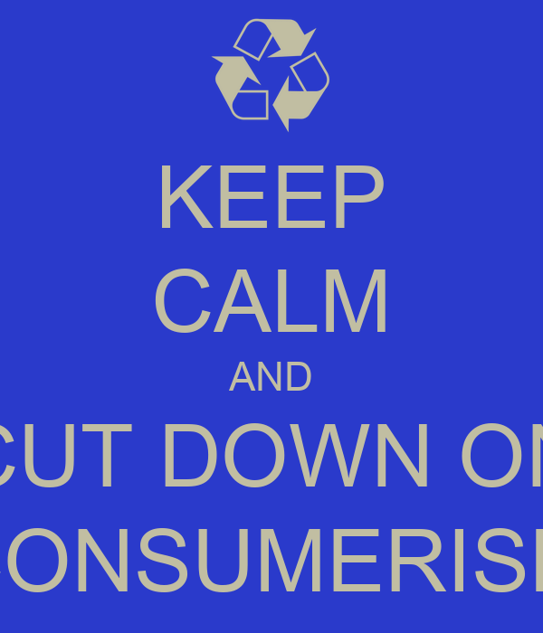 KEEP CALM AND CUT DOWN ON CONSUMERISM