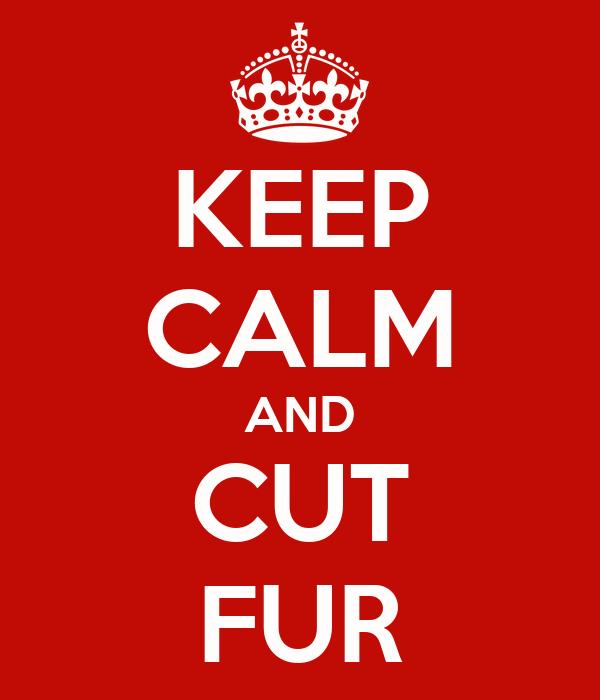 KEEP CALM AND CUT FUR
