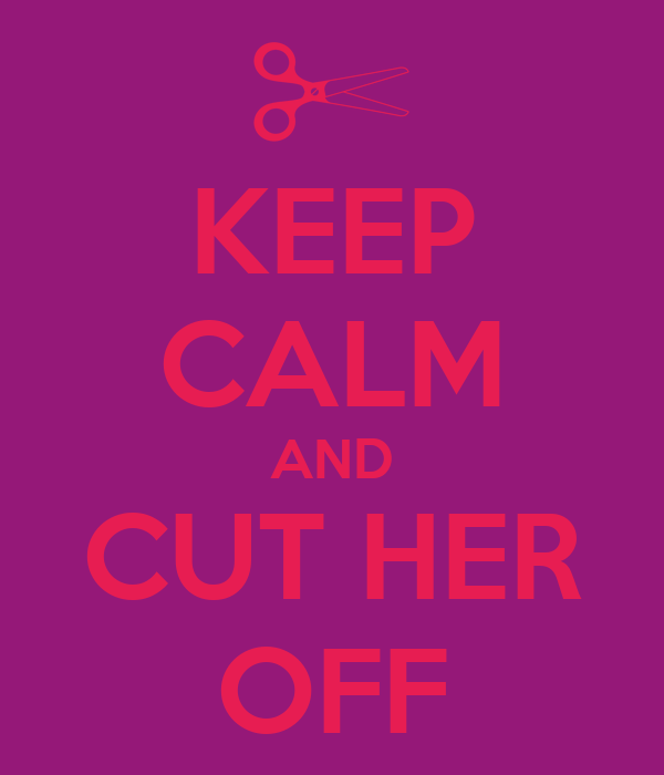 KEEP CALM AND CUT HER OFF
