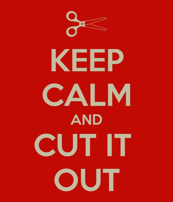 KEEP CALM AND CUT IT  OUT