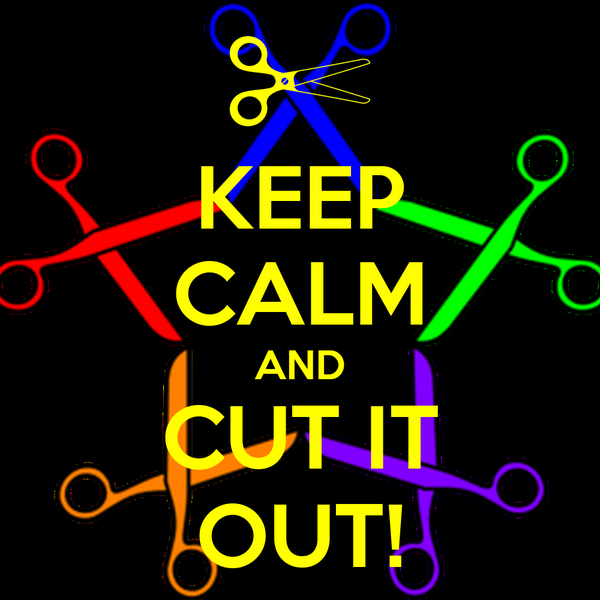 KEEP CALM AND CUT IT OUT!
